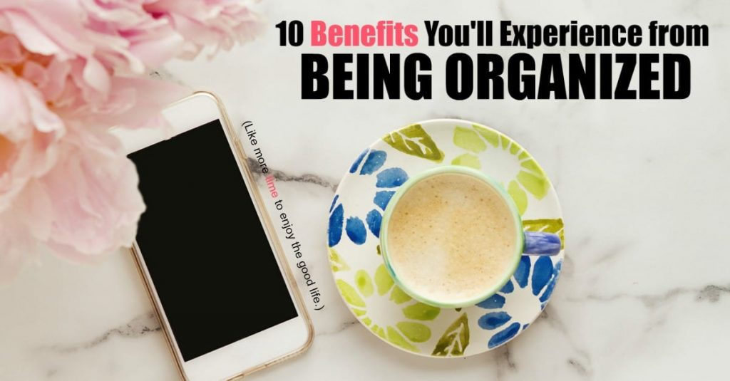 Are there really any benefits to being organized? Isn't it more fun to live on the edge and fly by the seat of your pants? Being organized isn't about taking the fun or spontaneity out of life, but about getting the best from your life that you can. For me, benefit number 1 is really important.
