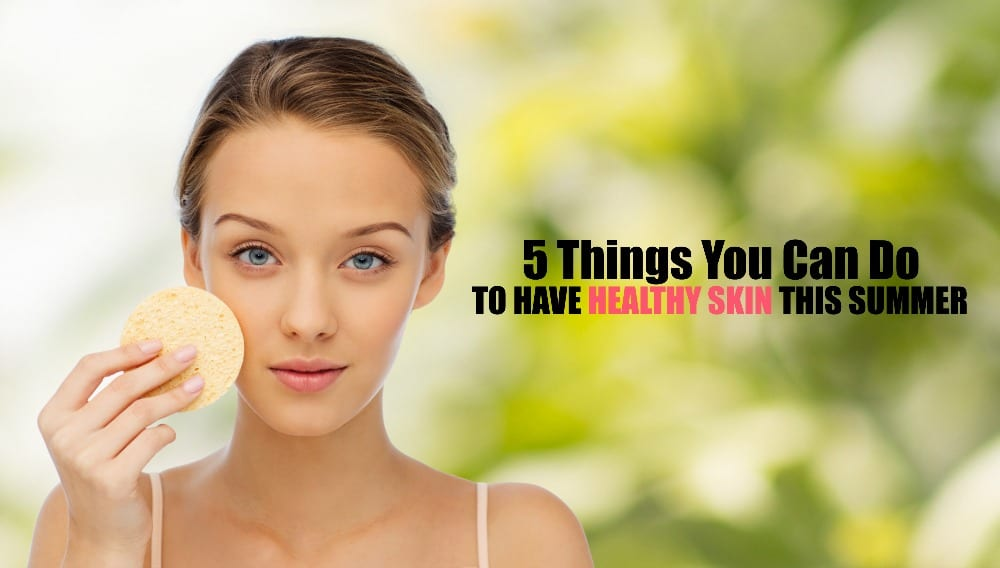 Summer Skin Care: 5 Tips to Keep Your Skin Healthy This ...