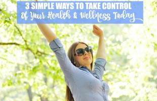 3 Simple Ways to Take Control of Your Health & Wellness Today