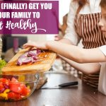 Self-Care Saturday: How to (Finally) Get You & Your Family to Eat Healthy