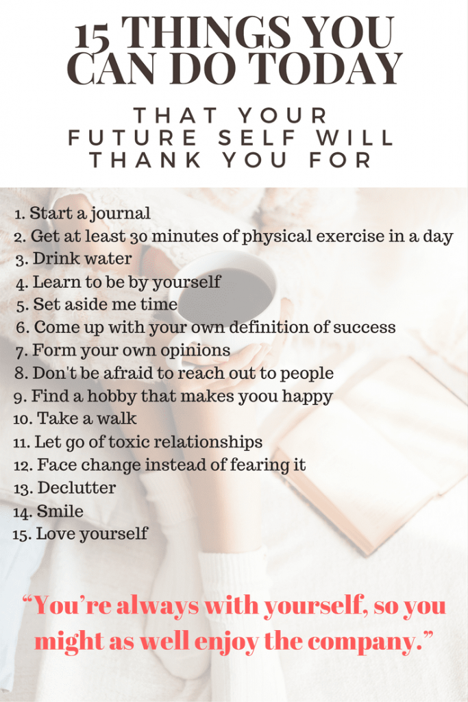 "I'm sure that if someone asked you, right now, where you want to be in 5 years, you'd probably have a pretty good idea. But maybe something is stopping you from doing what you need to do to get to that place. So today, I bring you, 15 things you can do today that your future self will thank you for. Start slow and choose one. Then the next day, choose another and then another until you've filled your days with habits that are setting your future up for success. It's those baby steps that bring us such great success.  Martin Luther King, Jr. said ""You don't have to see the whole staircase, just take the first step."""