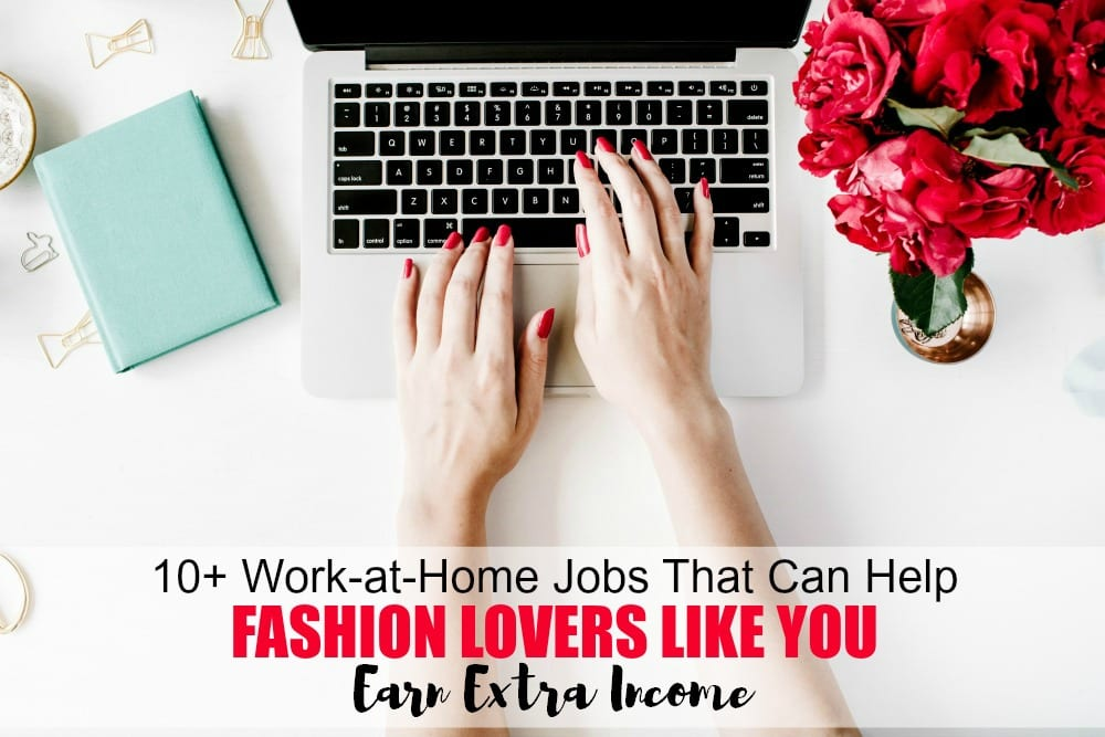 10+ work at home jobs that can help fashion lovers like you earn an extra income. Do you absolutely love or have an interest in fashion? Are you looking to earn a side income or maybe even a full-time income next year? If so, these work at home jobs can help!
