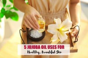 5 Jojoba Oil Uses for Healthy, Beautiful Skin
