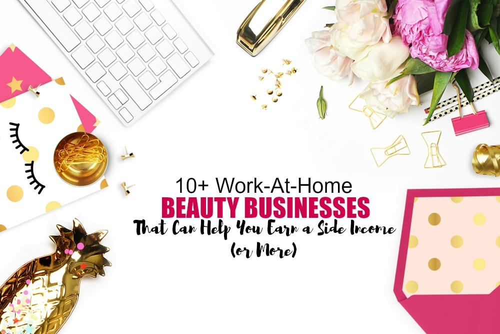 10+ work at home beauty businesses that can help you earn a side income or even more!