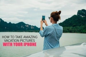 5 Tips for Taking Amazing Vacation Photos with Your iPhone 7 Plus