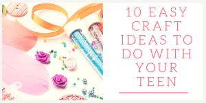 10 Easy Craft Ideas to Do With Your Teen that They'll Love