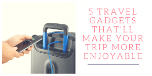 5 Travel Gadgets That Will Make Your Trip More Enjoyable