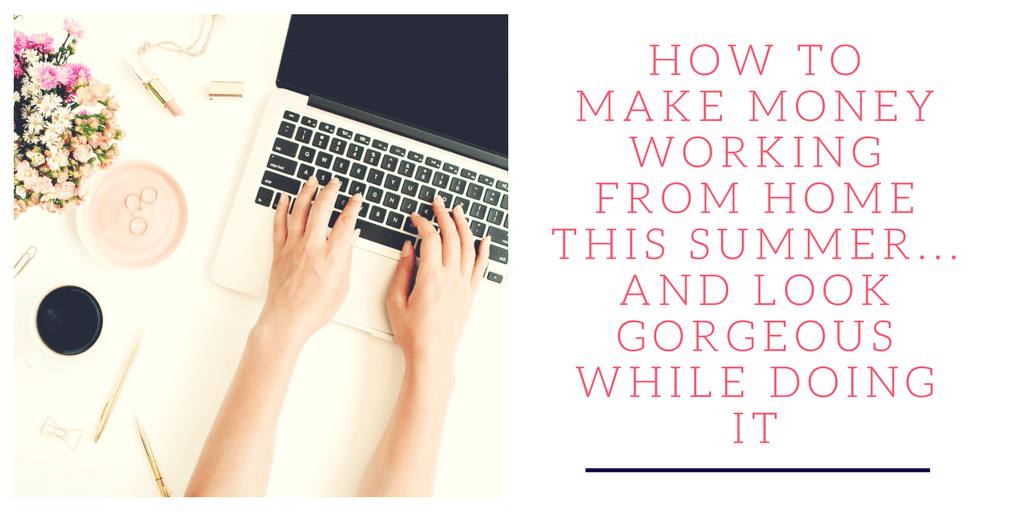 How to Make Money Working from Home this Summer...And Look Gorgeous While Doing It