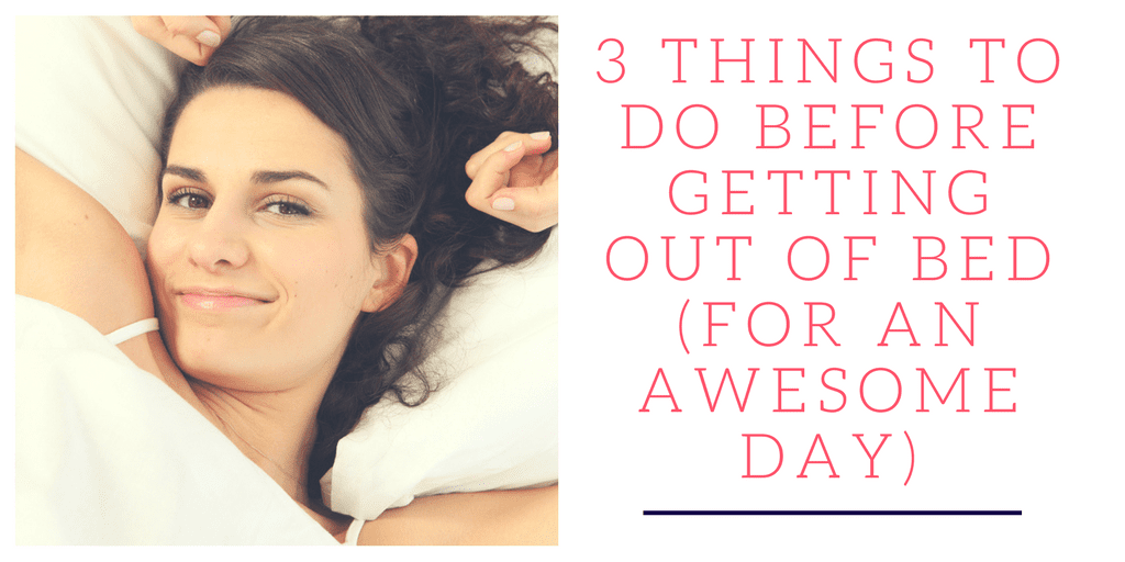 How to have an awesome day: I am not a morning person, but I really dislike waking up in a grumpy mood. Here are 3 quick things I can do before my feet hit the ground to help me start my day off right.
