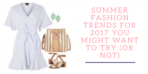 Summer Fashion Trends for 2017 You Might Want to Try (Or Not)