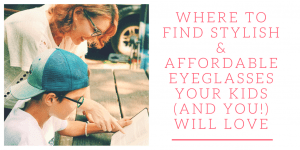 Where to Find Stylish & Affordable Eyeglasses Your Kids (And You!) Will Love