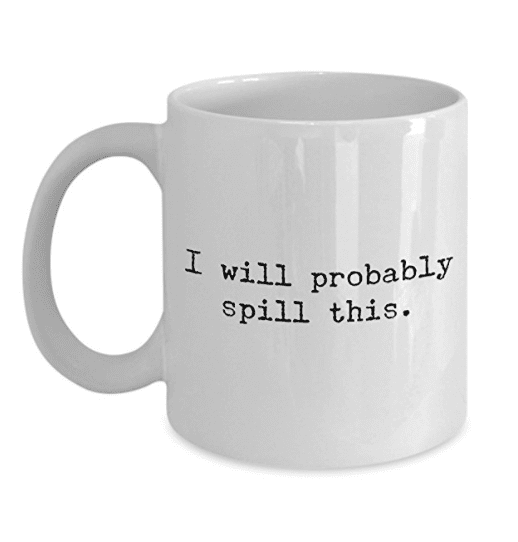 I will probably spill this mug